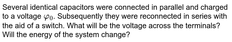 Several identical capacitors were connected in parallel and charged to a voltage `φ_(0)`. Subsequently they were reconnected in series with the aid of a switch. What will be the voltage across the terminals? Will the energy of the system change?