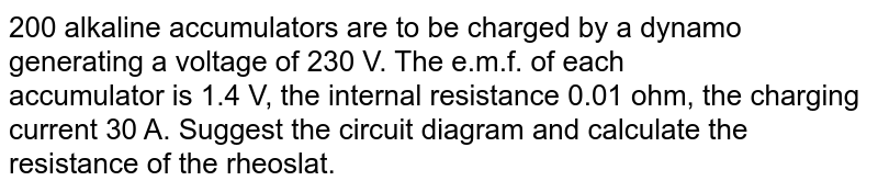 200 alkaline accumulators are to be charged by a dynamo generating a voltage of 230 V. The e.m.f. of each <br> accumulator is 1.4 V, the internal resistance 0.01 ohm, the charging current 30 A. Suggest the circuit diagram and calculate the resistance of the rheoslat.