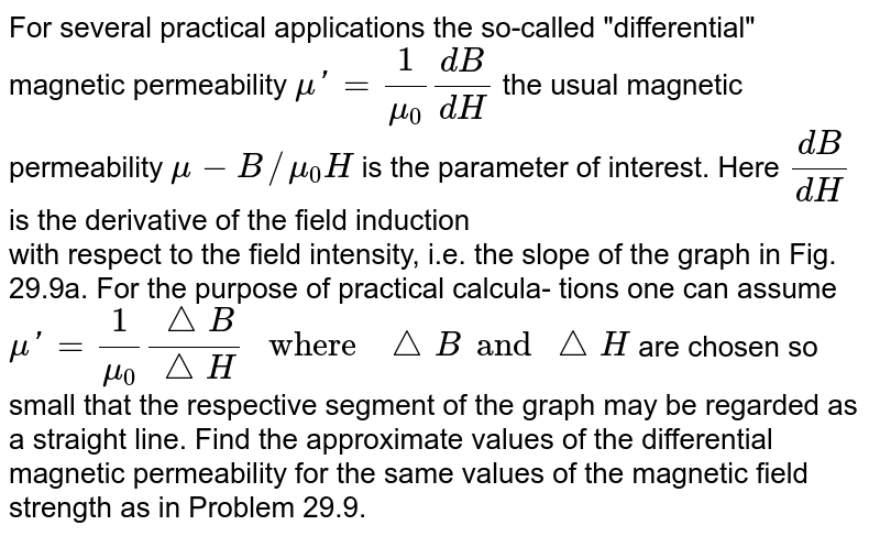 """For several practical applications the so-called """"differential"""" magnetic permeability `mu'=1/mu_(0) (d B)/(d H)` the usual magnetic permeability `mu-B//mu_(0)H` is the parameter of interest. Here `(d B)/(d H)` is the derivative of the field induction <br> with respect to the field intensity, i.e. the slope of the graph in Fig. 29.9a. For the purpose of practical calcula- tions one can assume `mu'=(1)/mu_(0) (triangle B)/(triangle H)"""" where """"triangleB and triangleH` are chosen so small that the respective segment of the graph may be regarded as a straight line. Find the approximate values of the differential magnetic permeability for the same values of the magnetic field strength as in Problem 29.9."""