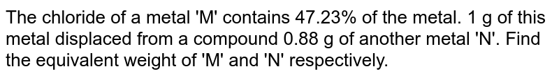 The chloride of a metal 'M' contains 47.23% of the metal. 1 g of this metal displaced from a compound 0.88 g of another metal 'N'. Find the equivalent weight of 'M' and 'N' respectively.