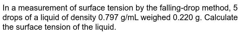 In a measurement of surface tension by the falling-drop method, 5 drops of a liquid of density 0.797 g/mL weighed 0.220 g. Calculate the surface tension of the liquid.
