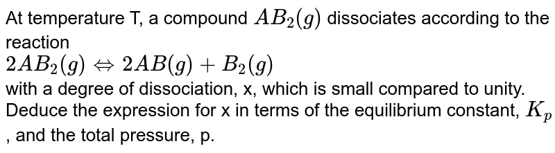 At temperature T, a compound `AB_2 (g)`  dissociates according to the reaction   <br>  `2AB_2(g) iff 2AB (g) + B_2(g)`  <br>  with a degree of dissociation, x, which is small compared to unity. Deduce the expression for x in terms of the equilibrium constant, `K_p` , and the total pressure, p.