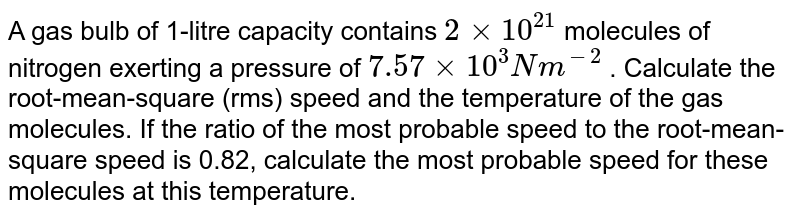 A gas bulb of 1-litre capacity contains `2 xx 10^21`  molecules of nitrogen exerting a pressure of `7.57 xx 10^3Nm^(-2)` . Calculate the root-mean-square (rms) speed and the temperature of the gas molecules. If the ratio of the most probable speed to the root-mean-square speed is 0.82, calculate the most probable speed for these molecules at this temperature.