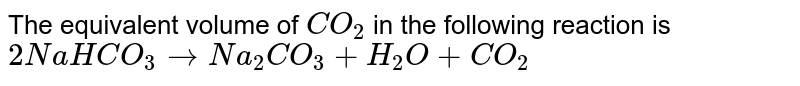 The equivalent volume of `CO_(2)` in the following reaction is <br> `2NaHCO_(3)toNa_(2)CO_(3)+H_(2)O+CO_(2)`