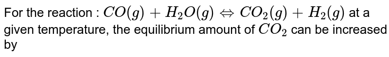 For the reaction : `CO(g)+H_(2)O(g)hArrCO_(2)(g)+H_(2)(g)`  at a given temperature, the equilibrium amount of `CO_(2)` can be increased by
