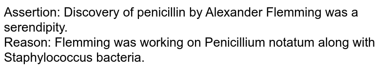 Assertion: Discovery of penicillin by Alexander Flemming was a serendipity.   <br>  Reason: Flemming was working on Penicillium notatum along with Staphylococcus bacteria.