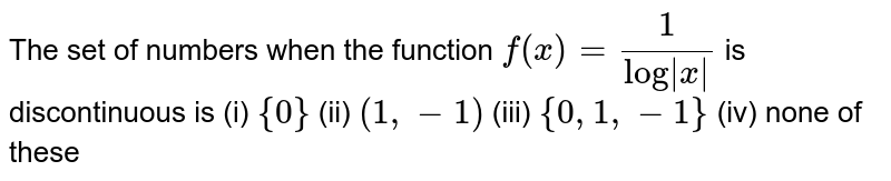 The set of  numbers when the  function `f(x)=(1)/(log|x|)` is discontinuous is