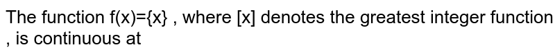 The function f(x)={x} , where [x] denotes the greatest integer function , is continuous at
