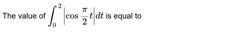 """The value of `int_(0)^(2)   cos """"""""(pi)/( 2) t dt ` is equal to"""