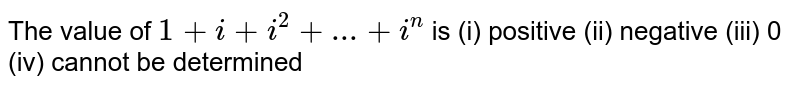 The value of `1+i+i^(2)+... + i^(n)` is  (i) positive  (ii) negative  (iii) 0 (iv) cannot be determined