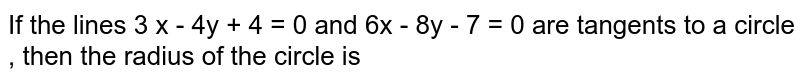 If the  lines  3 x -  4y + 4  = 0 and 6x - 8y - 7 = 0 are tangents to a circle , then  the radius  of the circle is