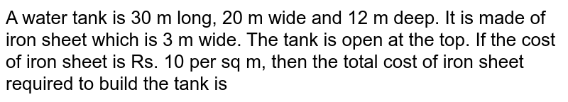 A water tank is 30 m long, 20 m wide and 12 m deep. It is made of iron sheet which is 3 m wide. The tank is open at the top. If the cost of iron sheet is Rs. 10 per sq m, then the total cost of iron sheet required to build the tank is