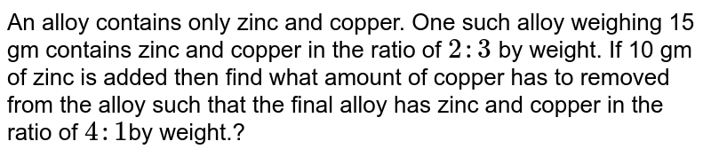 An alloy contains only zinc and copper. One such alloy weighing 15 gm contains zinc and copper in the ratio of `2 : 3` by weight. If 10 gm of zinc is added then find what amount of copper has to removed from the alloy such that the final alloy has zinc and copper in the ratio of `1 : 4 `by weight.?