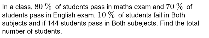 In a class, `80%` of students pass in maths exam and `70%`  of students pass in English exam. `10%`  of students fail in Both subjects and if 144 students pass in Both subejects. Find the total number of students.