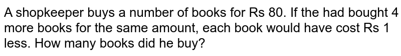 A shopkeeper buys a number of books for Rs 80. If the had bought 4 more books for the same amount, each book would have cost Rs 1 less. How many books did he buy?