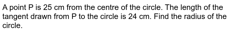 A point P is 25 cm from the centre of the circle. The length of the tangent drawn from P to the circle is 24 cm. Find the radius of the circle.