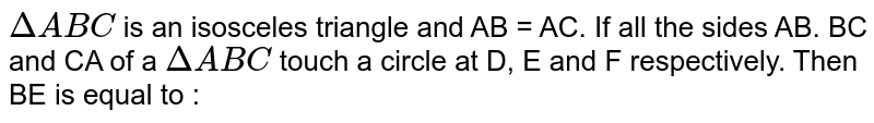 `Delta ABC` is an isosceles triangle and AB = AC. If all the sides AB. BC and CA of a `Delta ABC` touch a circle at D, E and F respectively. Then BE is equal to :