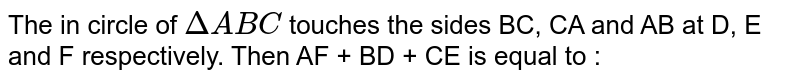 The in circle of `Delta ABC` touches the sides BC, CA and AB at D, E and F respectively. Then AF + BD + CE is equal to :