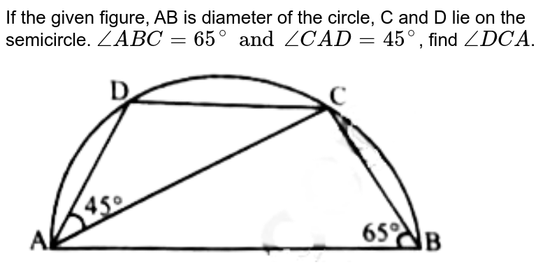 """If the given figure, AB is diameter of the circle, C and D lie on the semicircle. `angle ABC = 65^(@) and angle CAD = 45^(@)`, find `angle DCA`. <br> <img src=""""https://doubtnut-static.s.llnwi.net/static/physics_images/AMC_SSC_MAT_C22_E01_052_Q01.png"""" width=""""80%"""">"""