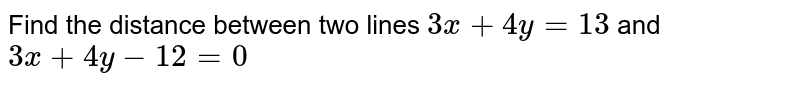 Find the distance between two lines `3x+4y=13` and `3x+4y-12=0`