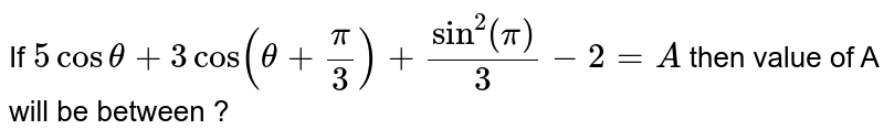 """If `5costheta+3cos(theta+(pi)/(3))+""""sin""""^(2)(pi)/(3)-2=A` then value  of A will be between ?"""