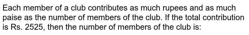 Each member of a club contributes as much rupees and as much paise as the number of members of the club. If the total contribution is Rs. 2525, then the number of members of the club is: