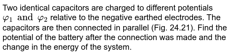 Two identical capacitors are charged to different potentials `φ_(1) and φ_(2)` relative to the negative earthed electrodes. The capacitors are then connected in parallel (Fig. 24.21). Find the potential of the battery after the connection was made and the change in the energy of the system.