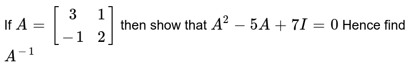 If `A= [[3,1] , [-1,2]]` then show that `A^2 - 5A+7I =0` Hence find `A^(-1)`