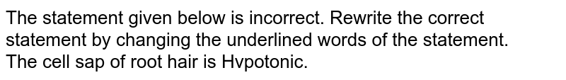 The statement given below is incorrect. Rewrite the correct statement by changing the underlined words of the statement. <br> The cell sap of root hair is Hvpotonic.