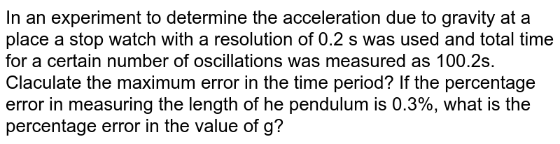 In an experiment to determine the acceleration due to gravity at a place  a stop watch with a resolution of 0.2 s was used and total time for a certain number of oscillations was measured as 100.2s. Claculate the maximum error in the time period? If the percentage error in measuring the length of he pendulum is 0.3%, what is the percentage error in the value of g?