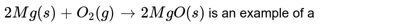 `2Mg(s)+O_2(g) to 2MgO(s)` is an example of a