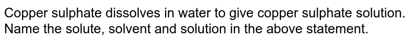 Copper sulphate dissolves in water to give copper sulphate solution. Name the solute, solvent and  solution in the above statement.