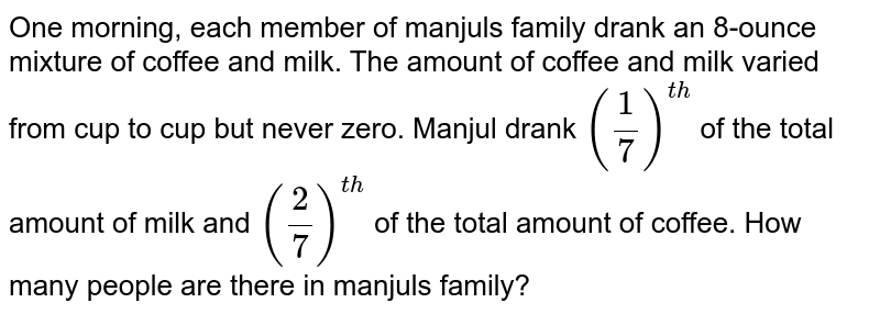 One morning, each member of manjul's family drank an 8-ounce mixture of coffee and milk. The amount of coffee and milk varied from cup to cup but never zero. Manjul drank `(1/7)^(th)` of the total amount of milk and `(2/7)^(th)`  of the total amount of coffee. How many people are there in manjul's family?