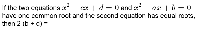 If the two equations `x^2 - cx + d = 0` and `x^2- ax + b = 0` have one common root and the second equation has equal roots, then 2 (b + d) =