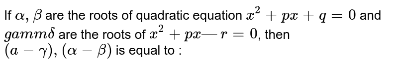 If `alpha,beta`  are the roots of quadratic equation `x^2 + px + q = 0` and `gamm delta`  are the roots of `x^2 + px — r = 0`, then `(a-gamma),(alpha - beta)` is equal to :