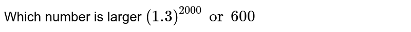Which number is larger `(1.3)^(2000) or 600`