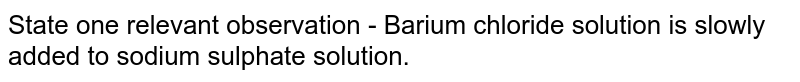 State one relevant observation - Barium chloride solution is slowly added to sodium sulphate solution.