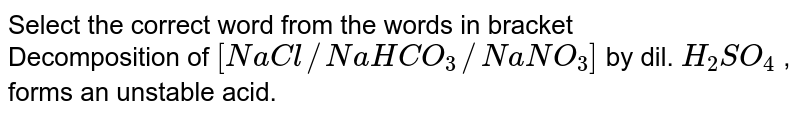 Select the correct word from the words in bracket <br> Decomposition of `[NaCl//NaHCO_3//NaNO_3]`  by dil. `H_2SO_4` , forms an unstable acid.
