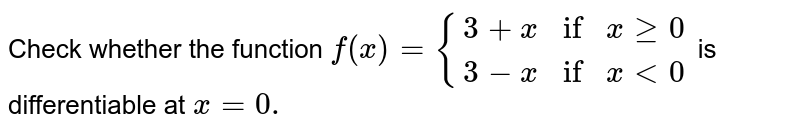 Check whether the function `f (x) = {{:(3 + if x ge 0), ( 3-x if x lt 0):}` is differentiable at `x =0.`