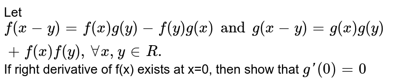 Let `f (x-y) = f (x) g (y) - f (y) g (x) and g(x-y) =g (x) g (y) + f (x) f (y), AA x , y in R.` If right derivative of f(x) exists at x=0, then show that `g'(0) =0`