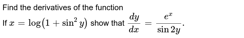 Find the derivatives of the function <br>If `x = log (1 + sin ^(2)y )` show that `(dy)/(dx) = (e ^(x))/( sin 2y).`