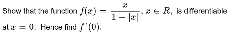 Show that the function `f (x) = (x)/(1 + |x| ) , x in R,` is differentiable at `x =0.` Hence find `f '(0).`