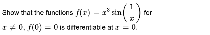 Show that the functions `f (x) = x ^(3) sin ((1)/(x))` for `x ne 0, f (0) =0` is differentiable at `x =0.`