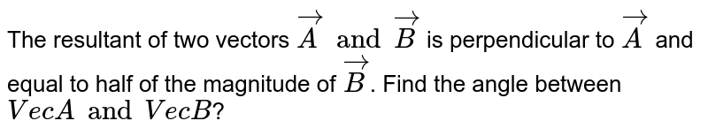 The resultant of two vectors `vecA and vecB` is perpendicular to `vecA` and equal to half of the magnitude of `vecB`. Find the angle between `VecA and VecB`?