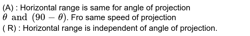 (A) : Horizontal range is same for angle of projection `theta and (90-theta)`. Fro same speed of projection <br> ( R) : Horizontal range is independent of angle of projection.