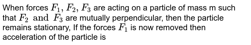 When forces `F_(1), F_(2), F_(3)` are acting on a particle of mass m such that `F_(2) and F_(3)` are mutually perpendicular, then the particle remains stationary, If the forces `F_(1)` is  now removed then acceleration of the particle is