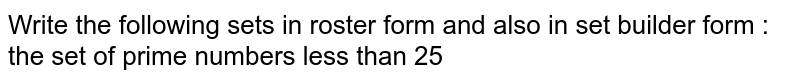 Write the following sets in roster form and also in set builder form : <br>  the set of prime numbers less than 25