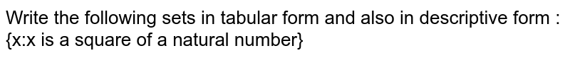 Write the following sets in tabular form and also in descriptive form : <br> {x:x is a square of a natural number}