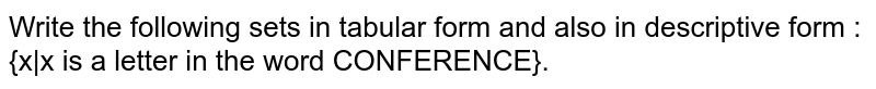Write the following sets in tabular form and also in descriptive form : <br> {x x is a letter in the word CONFERENCE}.