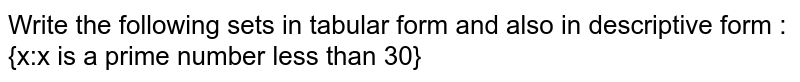 Write the following sets in tabular form and also in descriptive form : <br> {x:x is a prime number less than 30}